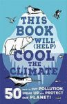 THIS BOOK WILL (HELP) COOL THE CLIMATE : 50 WAYS TO CUT POLLUTION, SPEAK UP AND