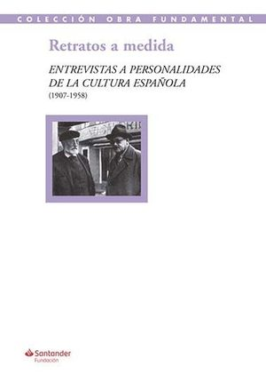RETRATOS A MEDIDA: ENTREVISTAS A PERSONALIDADES DE LA CULTURA ESPAÑOLA (1907-195