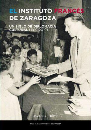 EL INSTITUTO FRANCÉS DE ZARAGOZA. UN SIGLO DE DIPLOMACIA CULTURAL (1919-2019)