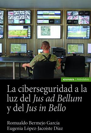 LA CIBERSEGURIDAD A LA LUZ DEL JUS AD BELLUM Y DEL JUS IN BELLO