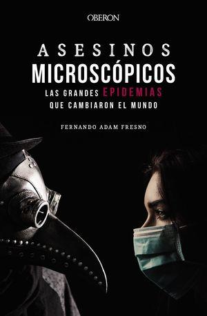 ASESINOS MICROSCÓPICOS. LAS GRANDES EPIDEMIAS QUE CAMBIARON EL MU