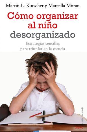Cómo organizar al niño desorganizado : Estrategias sencillas para triunfar en la escuela