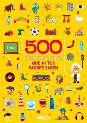500 COSAS ASOMBROSAS QUE NI TUS PADRES SABEN