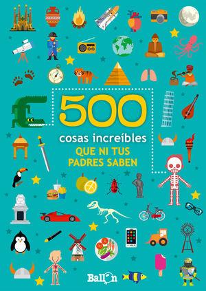 500 COSAS INCREIBLES QUE NI TUS PADRES SABEN